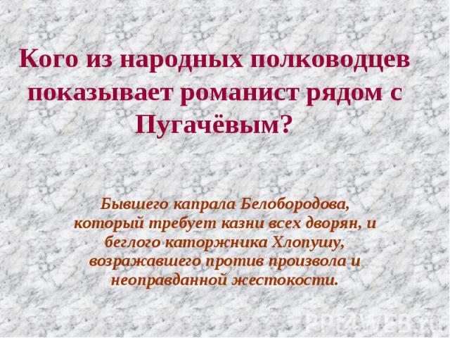 Кого из народных полководцев показывает романист рядом с Пугачёвым? Бывшего капрала Белобородова, который требует казни всех дворян, и беглого каторжника Хлопушу, возражавшего против произвола и неоправданной жестокости.