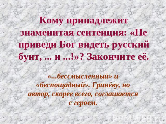 Кому принадлежит знаменитая сентенция: «Не приведи Бог видеть русский бунт, ... и ...!»? Закончите её. «...бессмысленный» и «беспощадный». Гринёву, но автор, скорее всего, соглашается с героем.
