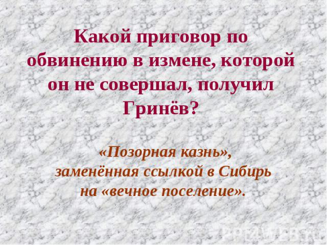 Какой приговор по обвинению в измене, которой он не совершал, получил Гринёв? «Позорная казнь», заменённая ссылкой в Сибирь на «вечное поселение».