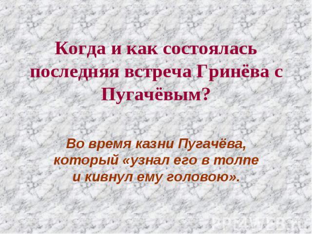 Когда и как состоялась последняя встреча Гринёва с Пугачёвым? Во время казни Пугачёва, который «узнал его в толпе и кивнул ему головою».