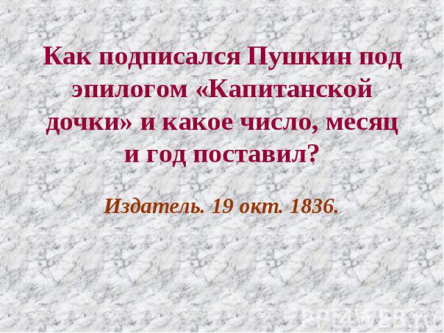 Как подписался Пушкин под эпилогом «Капитанской дочки» и какое число, месяц и год поставил? Издатель. 19 окт. 1836.