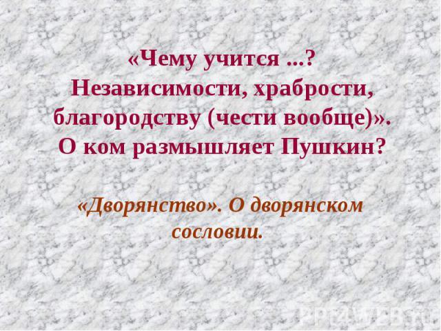 «Чему учится ...? Независимости, храбрости, благородству (чести вообще)». О ком размышляет Пушкин? «Дворянство». О дворянском сословии.