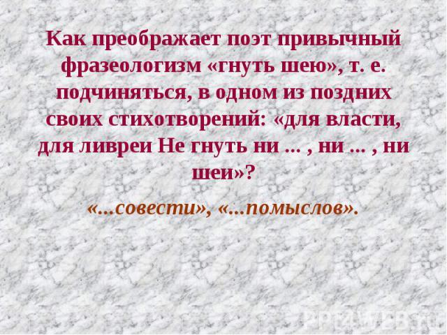 Как преображает поэт привычный фразеологизм «гнуть шею», т. е. подчиняться, в одном из поздних своих стихотворений: «для власти, для ливреи Не гнуть ни ... , ни ... , ни шеи»? «...совести», «...помыслов».