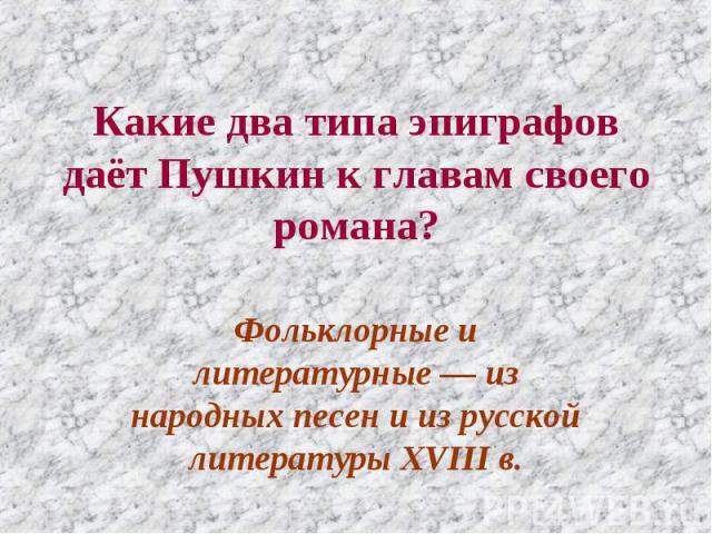 Какие два типа эпиграфов даёт Пушкин к главам своего романа? Фольклорные и литературные — из народных песен и из русской литературы XVIII в.