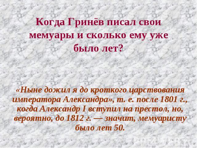Когда Гринёв писал свои мемуары и сколько ему уже было лет? «Ныне дожил я до кроткого царствования императора Александра», т. е. после 1801 г., когда Александр I вступил на престол, но, вероятно, до 1812 г. — значит, мемуаристу было лет 50.