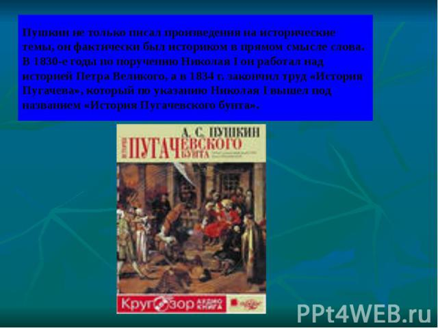 Пушкин не только писал произведения на исторические темы, он фактически был историком в прямом смысле слова. В 1830-е годы по поручению Николая I он работал над историей Петра Великого, а в 1834 г. закончил труд «История Пугачева», который по указан…