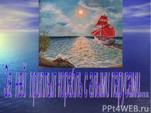 За ней приплыл корабль с алыми парусами.....