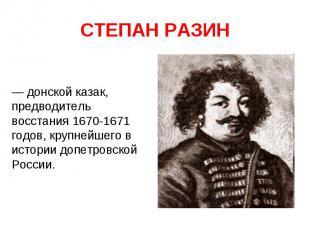 СТЕПАН РАЗИН — донской казак, предводитель восстания 1670-1671 годов, крупнейшег