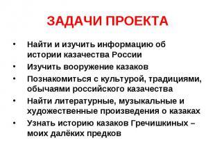 ЗАДАЧИ ПРОЕКТА Найти и изучить информацию об истории казачества РоссииИзучить во