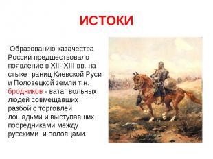 ИСТОКИ Образованию казачества России предшествовало появление в XII- XIII вв. на