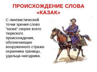 """ПРОИСХОЖДЕНИЕ СЛОВА «КАЗАК» С лингвистической точки зрения слово """"казак"""" скорее"""