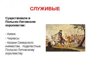 СЛУЖИВЫЕ Существовали в Польско-Литовском королевстве: - Кияне- Черкасы- Казаки