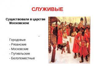 СЛУЖИВЫЕ Существовали в царстве Московском: - Городовые - Рязанские - Московские