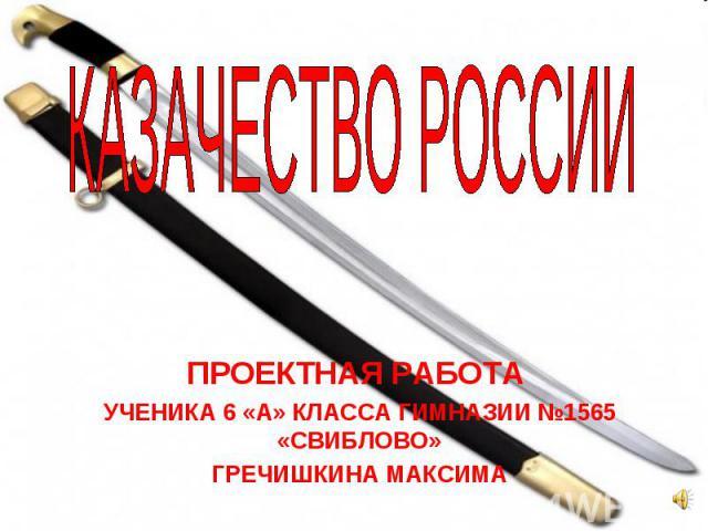 КАЗАЧЕСТВО РОССИИ ПРОЕКТНАЯ РАБОТА УЧЕНИКА 6 «А» КЛАССА ГИМНАЗИИ №1565 «СВИБЛОВО»ГРЕЧИШКИНА МАКСИМА