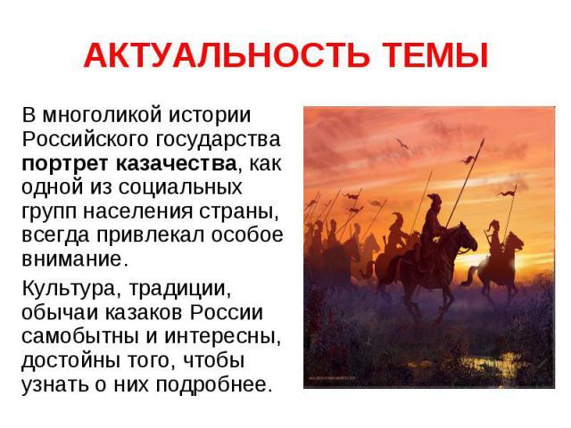 АКТУАЛЬНОСТЬ ТЕМЫ В многоликой истории Российского государства портрет казачества, как одной из социальных групп населения страны, всегда привлекал особое внимание.Культура, традиции, обычаи казаков России самобытны и интересны, достойны того, чтобы…