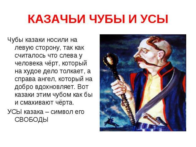 КАЗАЧЬИ ЧУБЫ И УСЫ Чубы казаки носили на левую сторону, так как считалось что слева у человека чёрт, который на худое дело толкает, а справа ангел, который на добро вдохновляет. Вот казаки этим чубом как бы и смахивают чёрта.УСЫ казака – символ его …