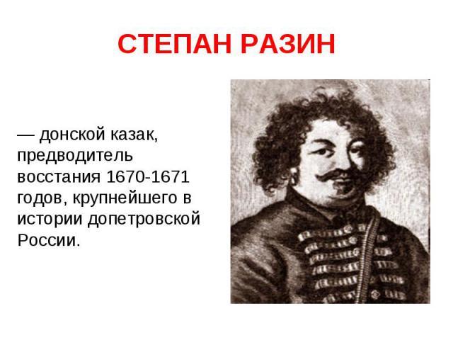СТЕПАН РАЗИН — донской казак, предводитель восстания 1670-1671 годов, крупнейшего в истории допетровской России.