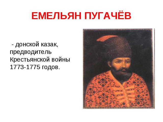 ЕМЕЛЬЯН ПУГАЧЁВ - донской казак, предводитель Крестьянской войны 1773-1775 годов.