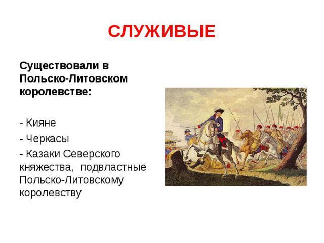 СЛУЖИВЫЕ Существовали в Польско-Литовском королевстве: - Кияне- Черкасы- Казаки Северского княжества, подвластные Польско-Литовскому королевству