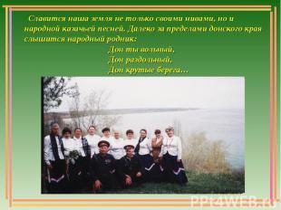 Славится наша земля не только своими нивами, но и народной казачьей песней. Дале