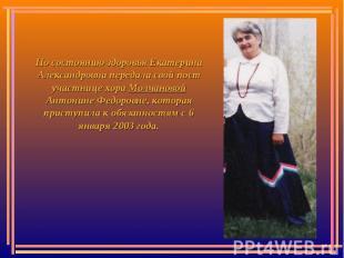 По состоянию здоровья Екатерина Александровна передала свой пост участнице хора
