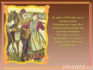 И вот, в 1970 году, после выступления Романовского хора, был организован казачий
