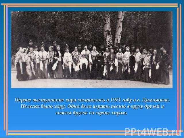 Первое выступление хора состоялось в 1971 году в г. Цимлянске. Нелегко было хору. Одно дело играть песню в кругу друзей и совсем другое со сцены хором.