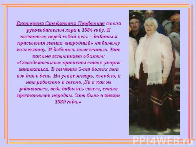Екатерина Стефановна Перфилова стала руководителем хора в 1984 году. И поставила перед собой цель – добиться присвоения звания «народный» любимому коллективу. И добилась намеченного. Вот как она вспоминает об этом: «Самодеятельные артисты стали упор…