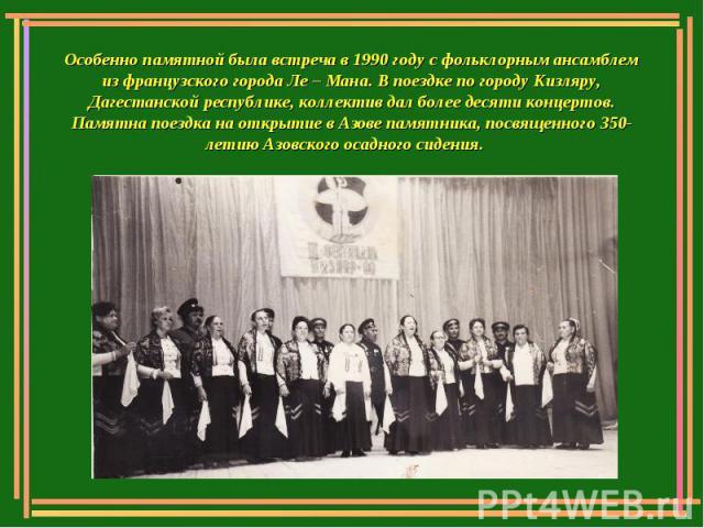 Особенно памятной была встреча в 1990 году с фольклорным ансамблем из французского города Ле – Мана. В поездке по городу Кизляру, Дагестанской республике, коллектив дал более десяти концертов. Памятна поездка на открытие в Азове памятника, посвященн…