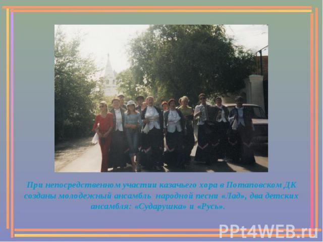 При непосредственном участии казачьего хора в Потаповском ДК созданы молодежный ансамбль народной песни «Лад», два детских ансамбля: «Сударушка» и «Русь».
