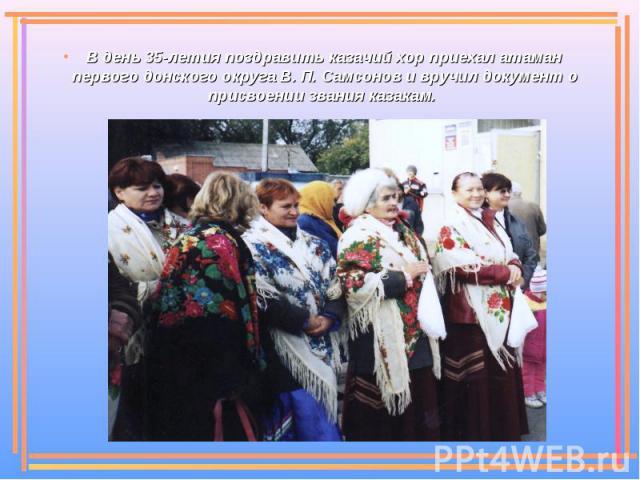 В день 35-летия поздравить казачий хор приехал атаман первого донского округа В. П. Самсонов и вручил документ о присвоении звания казакам.