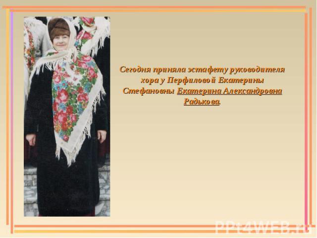 Сегодня приняла эстафету руководителя хора у Перфиловой Екатерины Стефановны Екатерина Александровна Радькова.