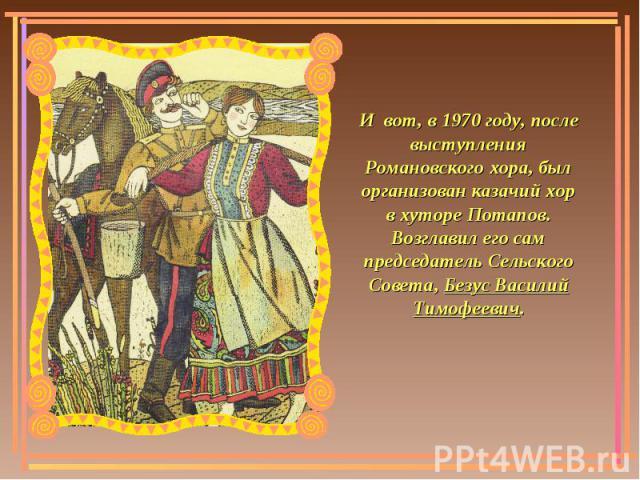 И вот, в 1970 году, после выступления Романовского хора, был организован казачий хор в хуторе Потапов. Возглавил его сам председатель Сельского Совета, Безус Василий Тимофеевич.