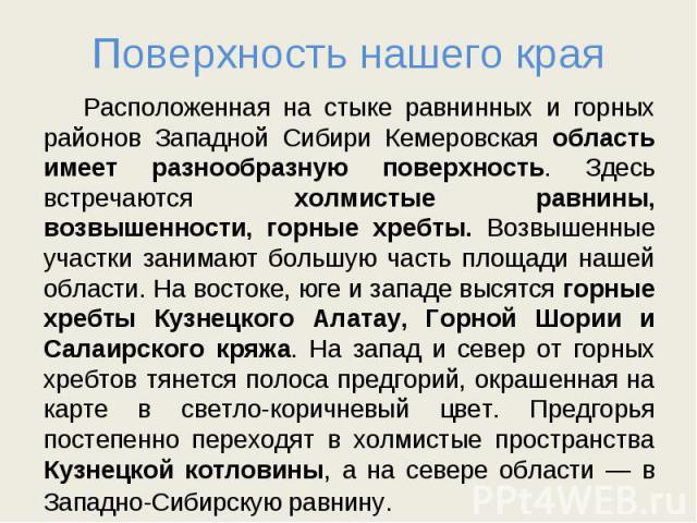 Поверхность нашего края Расположенная на стыке равнинных и горных районов Западной Сибири Кемеровская область имеет разнообразную поверхность. Здесь встречаются холмистые равнины, возвышенности, горные хребты. Возвышенные участки занимают большую ча…