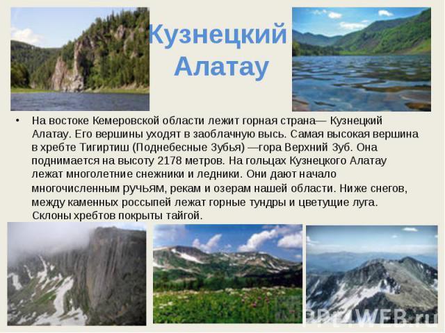 Кузнецкий Алатау На востоке Кемеровской области лежит горная страна— Кузнецкий Алатау. Его вершины уходят в заоблачную высь. Самая высокая вершина в хребте Тигиртиш (Поднебесные Зубья) —гора Верхний Зуб. Она поднимается на высоту 2178 метров. На гол…