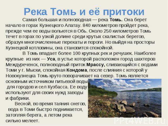 Река Томь и её притоки Самая большая и полноводная — река Томь. Она берет начало в горах Кузнецкого Алатау. 840 километров пройдет река, прежде чем ее воды вольются в Обь. Около 250 километров Томь течет в горах по узкой долине среди крутых скалисты…