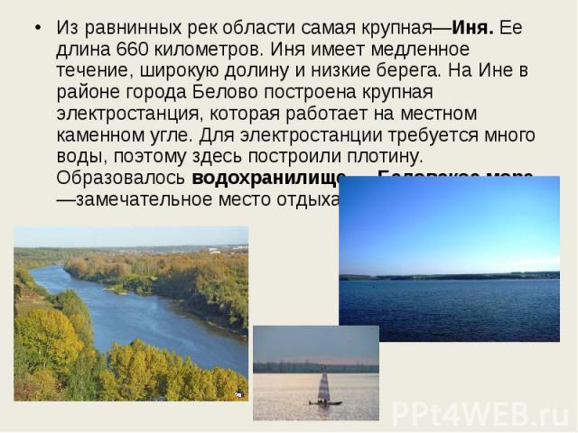 Из равнинных рек области самая крупная—Иня. Ее длина 660 километров. Иня имеет медленное течение, широкую долину и низкие берега. На Ине в районе города Белово построена крупная электростанция, которая работает на местном каменном угле. Для электрос…