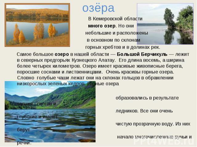 озёра В Кемеровской области много озер. Но они небольшие и расположены в основном по склонам горных хребтов и в долинах рек. Самое большое озеро в нашей области — Большой Берчикуль — лежит в северных предгорьях Кузнецкого Алатау. Его длина восемь, а…
