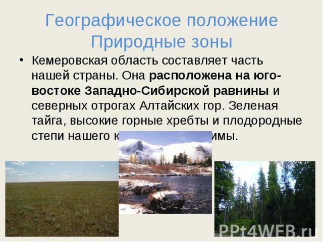 Географическое положениеПриродные зоны Кемеровская область составляет часть нашей страны. Она расположена на юго-востоке Западно-Сибирской равнины и северных отрогах Алтайских гор. Зеленая тайга, высокие горные хребты и плодородные степи нашего края…