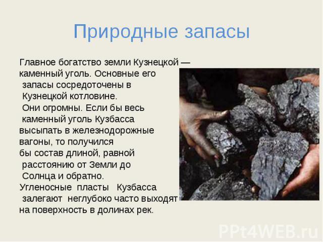 Природные запасы Главное богатство земли Кузнецкой — каменный уголь. Основные его запасы сосредоточены в Кузнецкой котловине. Они огромны. Если бы весь каменный уголь Кузбасса высыпать в железнодорожные вагоны, то получился бы состав длиной, равной …