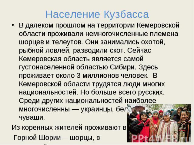 Население Кузбасса В далеком прошлом на территории Кемеровской области проживали немногочисленные племена шорцев и телеутов. Они занимались охотой, рыбной ловлей, разводили скот. Сейчас Кемеровская область является самой густонаселенной областью Сиб…