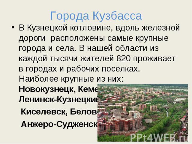 Города Кузбасса В Кузнецкой котловине, вдоль железной дороги расположены самые крупные города и села. В нашей области из каждой тысячи жителей 820 проживает в городах и рабочих поселках. Наиболее крупные из них: Новокузнецк, Кемерово,Прокопьевск, Ле…