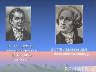 В 1772 Шееле в первые получил в чистом виде кислород В 1779 Лавуазье дал названи