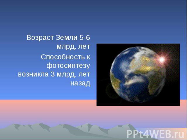 Возраст Земли 5-6 млрд. летСпособность к фотосинтезу возникла 3 млрд. лет назад