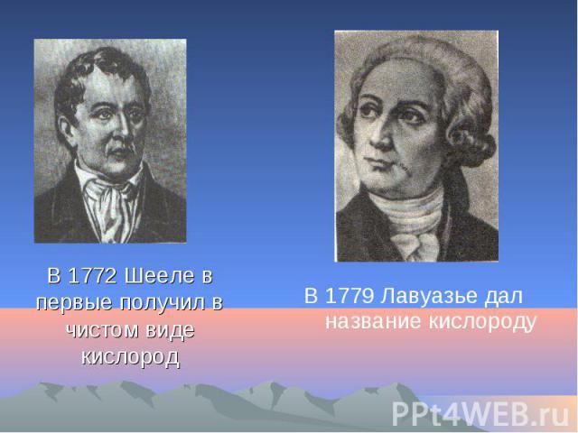 В 1772 Шееле в первые получил в чистом виде кислород В 1779 Лавуазье дал название кислороду