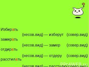 Избиратьзамиратьотдиратьрасстилать(несов.вид)(несов.вид)(несов.вид)(несов.вид)—