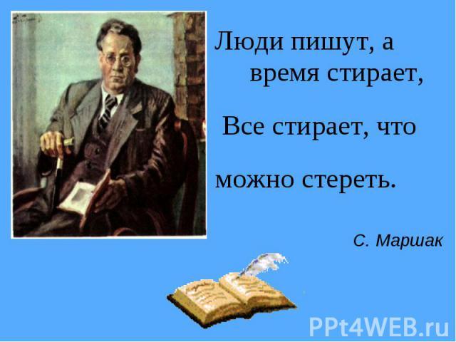 Люди пишут, а время стирает, Все стирает, чтоможно стереть. С. Маршак