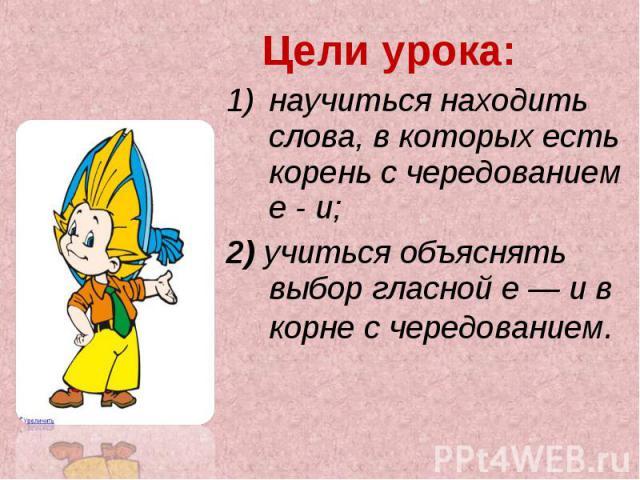 Цели урока: научиться находить слова, в которых есть корень с чередованием е - и; 2) учиться объяснять выбор гласной е — и в корне с чередованием.