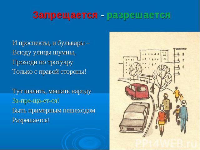 Запрещается - разрешается И проспекты, и бульвары – Всюду улицы шумны,Проходи по тротуаруТолько с правой стороны!Тут шалить, мешать народуЗа-пре-ща-ет-ся!Быть примерным пешеходомРазрешается!