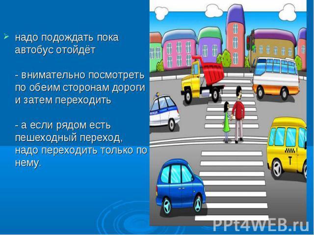 надо подождать пока автобус отойдёт- внимательно посмотреть по обеим сторонам дороги и затем переходить- а если рядом есть пешеходный переход, надо переходить только по нему.